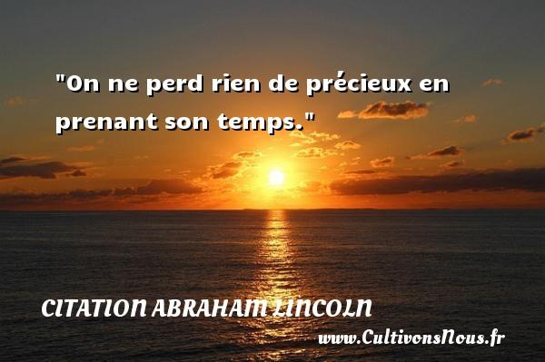On ne perd rien de précieux en prenant son temps.  Une citation d  Abraham Lincoln CITATION ABRAHAM LINCOLN