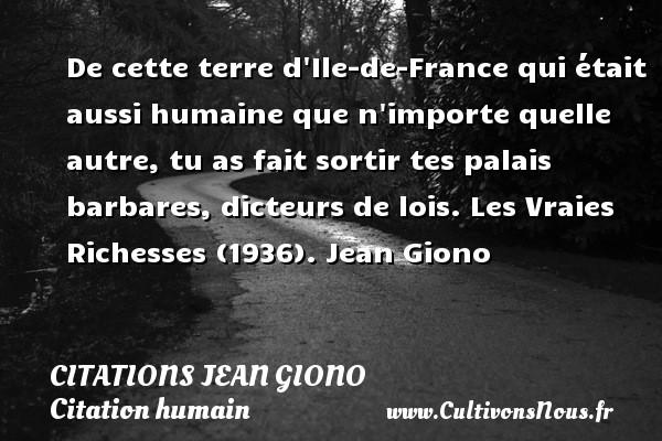 De cette terre d Ile-de-France qui était aussi humaine que n importe quelle autre, tu as fait sortir tes palais barbares, dicteurs de lois.  Les Vraies Richesses (1936). Jean Giono   CITATIONS JEAN GIONO - Citation humain