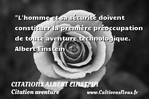L homme et sa sécurité doivent constituer la première préoccupation de toute aventure technologique.   Albert Einstein   Une citation sur aventure   CITATIONS ALBERT EINSTEIN - Citation aventure