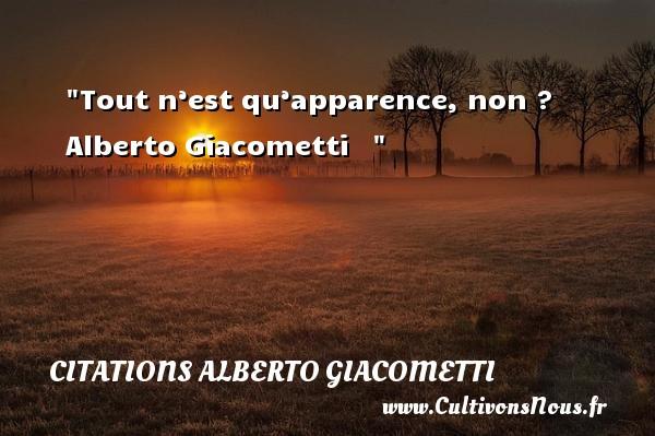 Tout n'est qu'apparence, non ?   Alberto Giacometti    CITATIONS ALBERTO GIACOMETTI - Citation apparence