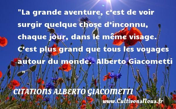 Citations - Citations Alberto Giacometti - Citation aventure - La grande aventure, c'est de voir surgir quelque chose d'inconnu, chaque jour, dans le même visage. C'est plus grand que tous les voyages autour du monde.   Alberto Giacometti    CITATIONS ALBERTO GIACOMETTI