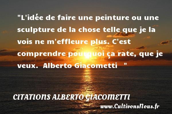 Citations - Citations Alberto Giacometti - Citation peinture - L idée de faire une peinture ou une sculpture de la chose telle que je la vois ne m effleure plus. C est comprendre pourquoi ça rate, que je veux.   Alberto Giacometti    CITATIONS ALBERTO GIACOMETTI