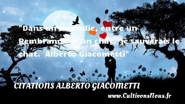 Citations - Citations Alberto Giacometti - Dans un incendie, entre un Rembrandt et un chat, je sauverais le chat.   Alberto Giacometti CITATIONS ALBERTO GIACOMETTI