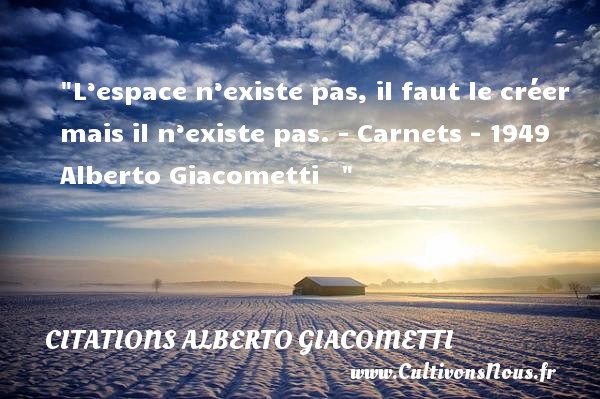 Citations - Citations Alberto Giacometti - L'espace n'existe pas, il faut le créer mais il n'existe pas.  - Carnets - 1949 Alberto Giacometti    CITATIONS ALBERTO GIACOMETTI