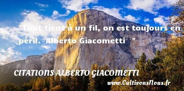 Citations - Citations Alberto Giacometti - Tout tient à un fil, on est toujours en péril.   Alberto Giacometti    CITATIONS ALBERTO GIACOMETTI