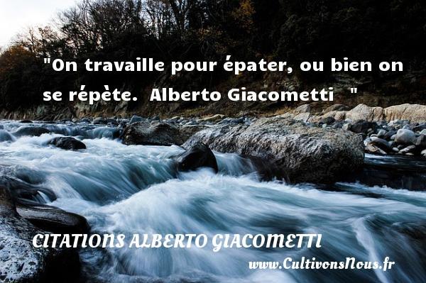 On travaille pour épater, ou bien on se répète.   Alberto Giacometti    CITATIONS ALBERTO GIACOMETTI - Citation travail