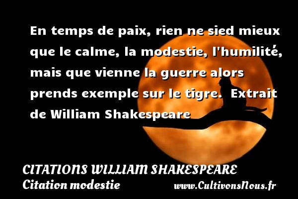 Citations William Shakespeare - Citation modestie - En temps de paix, rien ne sied mieux que le calme, la modestie, l humilité, mais que vienne la guerre alors prends exemple sur le tigre.   Extrait de William Shakespeare    CITATIONS WILLIAM SHAKESPEARE