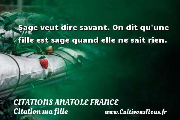 Citations - Citations Anatole France - Citation ma fille - Sage veut dire savant. On dit qu une fille est sage quand elle ne sait rien.   Une citation par Anatole France     CITATIONS ANATOLE FRANCE