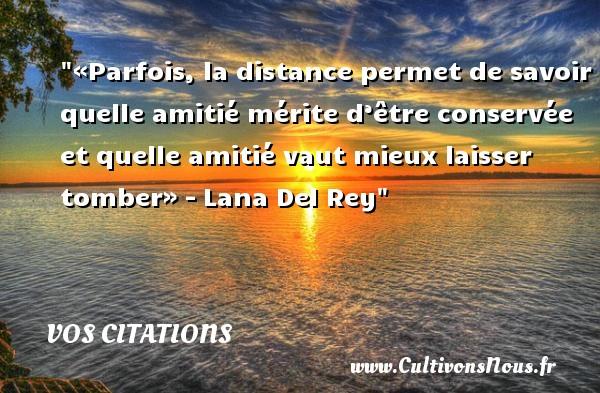 Vos citations - Citation distance - «Parfois, la distance permet de savoir quelle amitié mérite d'être conservée et quelle amitié vaut mieux laisser tomber». Lana Del Rey, une citation sur la distance. VOS CITATIONS