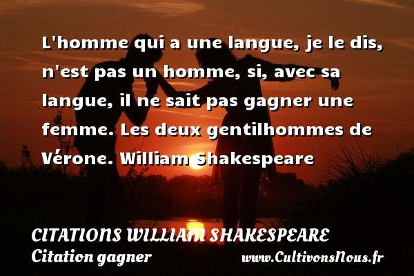 Citations William Shakespeare - Citation gagner - L homme qui a une langue, je le dis, n est pas un homme, si, avec sa langue, il ne sait pas gagner une femme.  Les deux gentilhommes de Vérone. William Shakespeare    CITATIONS WILLIAM SHAKESPEARE
