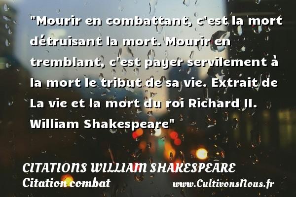Citations William Shakespeare - Citation combat - Mourir en combattant, c est la mort détruisant la mort. Mourir en tremblant, c est payer servilement à la mort le tribut de sa vie.  Extrait de La vie et la mort du roi Richard II. William Shakespeare   Une citation sur le combat   CITATIONS WILLIAM SHAKESPEARE