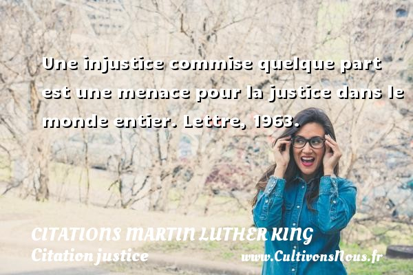 Citations Martin Luther King - Citation justice - Une injustice commise quelque part est une menace pour la justice dans le monde entier.  Lettre, 1963.   Une citation de Martin Luther King    CITATIONS MARTIN LUTHER KING