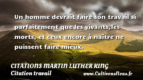 Citations Martin Luther King - Citation travail - Un homme devrait faire son travail si parfaitement que les vivants,les morts, et ceux encore à naître ne puissent faire mieux.  Citations de Martin Luther King    CITATIONS MARTIN LUTHER KING