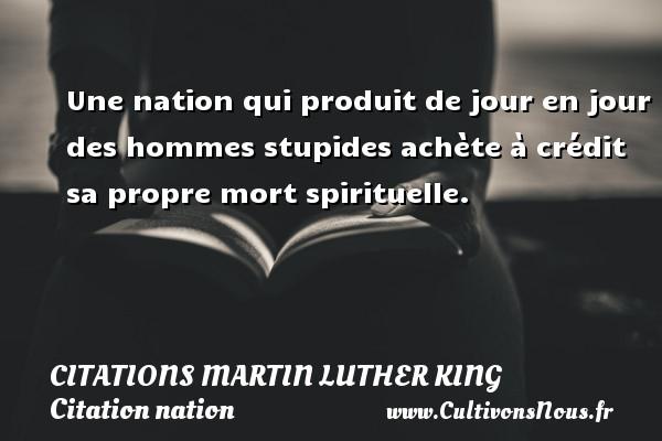 Une nation qui produit de jour en jour des hommes stupides achète à crédit sa propre mort spirituelle.   Une citation de Martin Luther King    CITATIONS MARTIN LUTHER KING - Citation nation