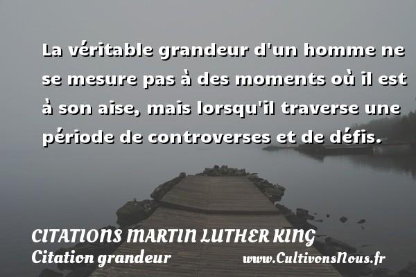 La véritable grandeur d un homme ne se mesure pas à des moments où il est à son aise,  mais lorsqu il traverse une période de controverses et de défis.  Citations de Martin Luther King CITATIONS MARTIN LUTHER KING - Citation grandeur