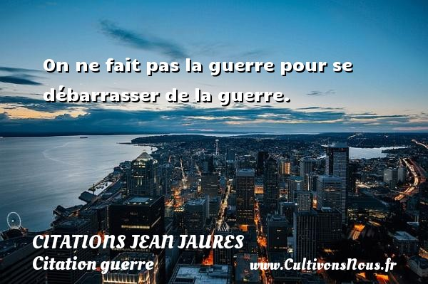 Citations Jean Jaures - Citation guerre - On ne fait pas la guerre pour se débarrasser de la guerre.   Une citation de Jean Jaurès    CITATIONS JEAN JAURES