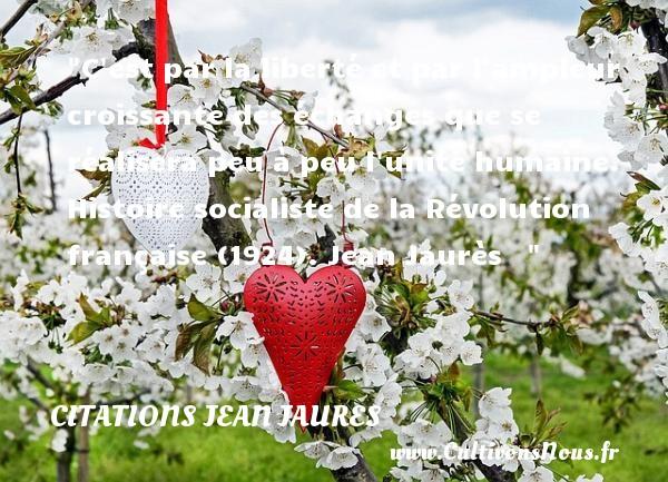 Citations Jean Jaures - Citation histoire - C est par la liberté et par l ampleur croissante des échanges que se réalisera peu à peu l unité humaine.  Histoire socialiste de la Révolution française (1924). Jean Jaurès    CITATIONS JEAN JAURES
