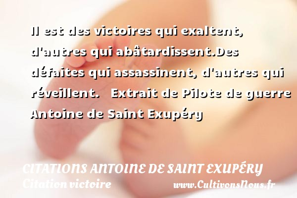 Il est des victoires qui exaltent, d autres qui abâtardissent.Des défaites qui assassinent, d autres qui réveillent.     Extrait de Pilote de guerre  Antoine de Saint Exupéry    CITATIONS ANTOINE DE SAINT EXUPÉRY - Citations Antoine de Saint Exupéry - Citation victoire