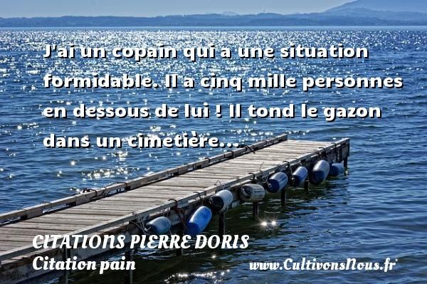 Citations Pierre Doris - Citation pain - J ai un copain qui a une situation formidable. Il a cinq mille personnes en dessous de lui ! Il tond le gazon dans un cimetière...   Une citation Pierre Doris     CITATIONS PIERRE DORIS