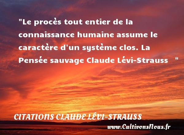 Le procès tout entier de la connaissance humaine assume le caractère d un système clos.  La Pensée sauvage Claude Lévi-Strauss    CITATIONS CLAUDE LÉVI-STRAUSS - Citations Claude Lévi-Strauss