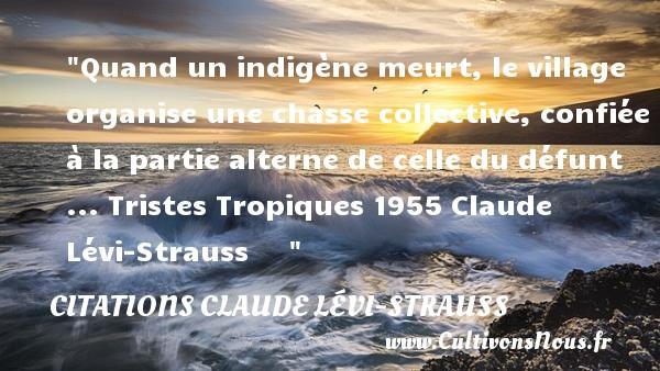 Quand un indigène meurt, le village organise une chasse collective, confiée à la partie alterne de celle du défunt ...  Tristes Tropiques 1955 Claude Lévi-Strauss      CITATIONS CLAUDE LÉVI-STRAUSS - Citations Claude Lévi-Strauss