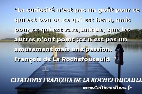 La curiosité n est pas un goûtpour ce qui est bon ou ce qui est beau,mais pour ce qui est rare,unique, que les autres n ont point ;ce n est pas un amusementmais une passion.  François de La Rochefoucauld   CITATIONS FRANÇOIS DE LA ROCHEFOUCAULD - Citations François de La Rochefoucauld - Citation chef