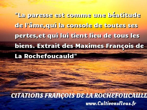 Citations François de La Rochefoucauld - Citation chef - La paresse est comme une béatitude de l âme,qui la console de toutes ses pertes,et qui lui tient lieu de tous les biens.  Extrait des Maximes  François de La Rochefoucauld CITATIONS FRANÇOIS DE LA ROCHEFOUCAULD