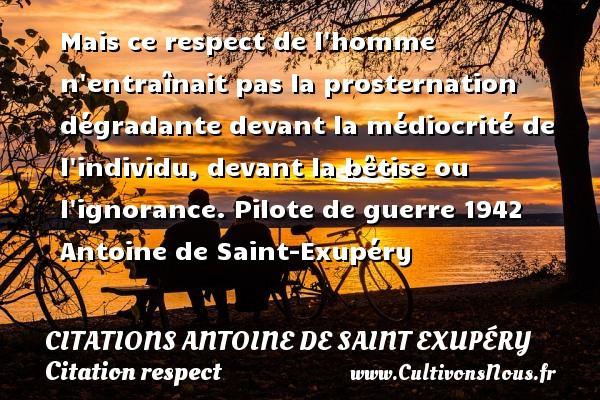 Mais ce respect de l homme n entraînait pas la prosternation dégradante devant la médiocrité de l individu, devant la bêtise ou l ignorance.  Pilote de guerre 1942  Antoine de Saint-Exupéry   CITATIONS ANTOINE DE SAINT EXUPÉRY - Citations Antoine de Saint Exupéry - Citation respect