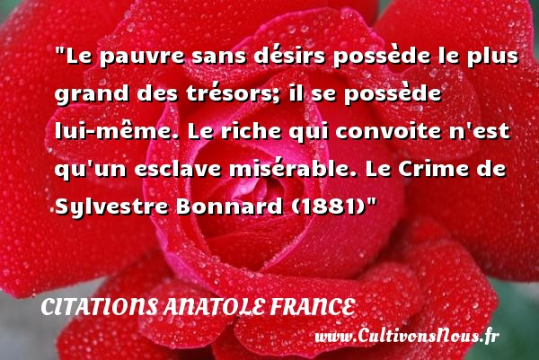 Le pauvre sans désirs possède le plus grand des trésors; il se possède lui-même. Le riche qui convoite n est qu un esclave misérable.  Le Crime de Sylvestre Bonnard (1881) Une citation par Anatole France     CITATIONS ANATOLE FRANCE