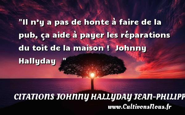 Citations Johnny Hallyday Jean-PhilippeSmet - Il n'y a pas de honte à faire de la pub, ça aide à payer les réparations du toit de la maison !   Johnny Hallyday    CITATIONS JOHNNY HALLYDAY JEAN-PHILIPPESMET