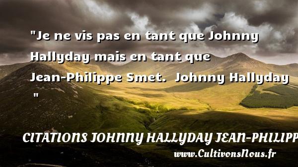 Je ne vis pas en tant que Johnny Hallyday mais en tant que Jean-Philippe Smet.   Johnny Hallyday    CITATIONS JOHNNY HALLYDAY JEAN-PHILIPPESMET