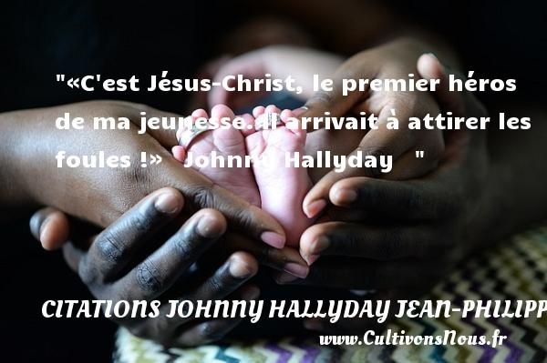 «C est Jésus-Christ, le premier héros de ma jeunesse. Il arrivait à attirer les foules !»   Johnny Hallyday    CITATIONS JOHNNY HALLYDAY JEAN-PHILIPPESMET