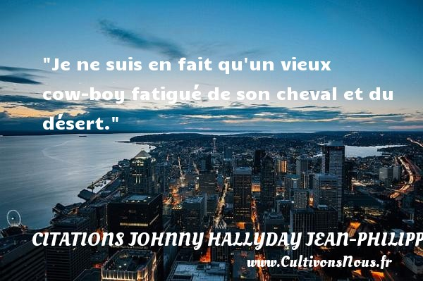 Je ne suis en fait qu un vieux cow-boy fatigué de son cheval et du désert.  Une citation de Jean-Philippe Smet dit Johnny Hallyday CITATIONS JOHNNY HALLYDAY JEAN-PHILIPPESMET