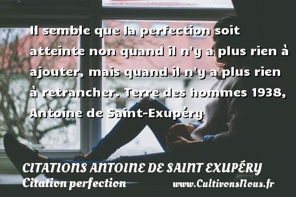 Citations Antoine de Saint Exupéry - Citation perfection - Il semble que la perfection soit atteinte non quand il n y a plus rien à ajouter, mais quand il n y a plus rien à retrancher.  Terre des hommes 1938,  Antoine de Saint-Exupéry   CITATIONS ANTOINE DE SAINT EXUPÉRY
