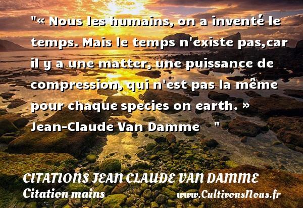 Citations Jean Claude Van Damme - Citation mains - « Nous les humains,on a inventé le temps.Mais le temps n existe pas,car il y a une matter,une puissance de compression,qui n est pas la même pour chaquespecies on earth. »  Jean-Claude Van Damme     CITATIONS JEAN CLAUDE VAN DAMME