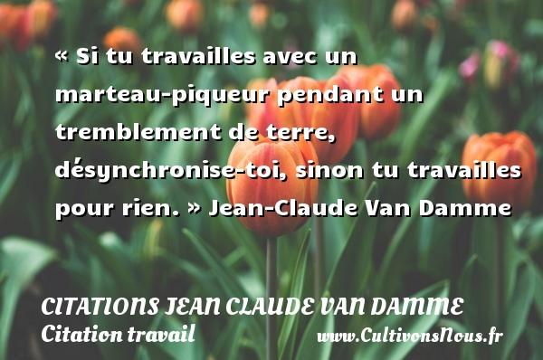 Citations Jean Claude Van Damme - Citation travail - « Si tu travailles avec un marteau-piqueur pendant un tremblement de terre, désynchronise-toi, sinon tu travailles pour rien. »  Jean-Claude Van Damme     CITATIONS JEAN CLAUDE VAN DAMME