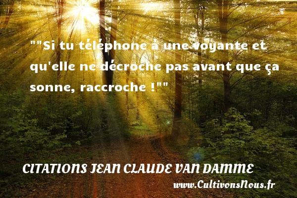 Citations Jean Claude Van Damme - Citation téléphone -  Si tu téléphone à une voyante et qu elle ne décroche pas avant que ça sonne, raccroche !   Une citation de Jean-Claude Van Damme CITATIONS JEAN CLAUDE VAN DAMME