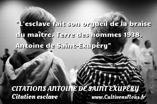 Citations Antoine de Saint Exupéry - Citation esclave - L esclave fait son orgueil de la braise du maître.  Terre des hommes 1938. Antoine de Saint-Exupéry   Une citation sur esclave   CITATIONS ANTOINE DE SAINT EXUPÉRY