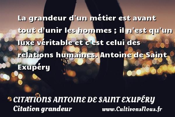 Citations Antoine de Saint Exupéry - Citation grandeur - Citation luxe - La grandeur d un métier est avant tout d unir les hommes ;  il n est qu un luxe véritable et c est celui des relations humaines.  Antoine de Saint Exupéry CITATIONS ANTOINE DE SAINT EXUPÉRY