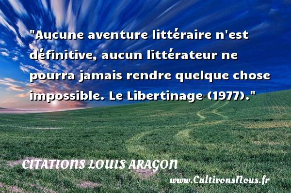 Aucune aventure littéraire n est définitive, aucun littérateur ne pourra jamais rendre quelque chose impossible.  Le Libertinage (1977). Citations de Louis Aragon    CITATIONS LOUIS ARAGON - Citation aventure