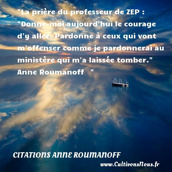 Citations Anne Roumanoff - Citation courage - La prière du professeur de ZEP :  Donne-moi aujourd hui le courage d y aller. Pardonne à ceux qui vont m offenser comme je pardonnerai au ministère qui m a laissée tomber.    Anne Roumanoff   Une citation sur le courage    CITATIONS ANNE ROUMANOFF