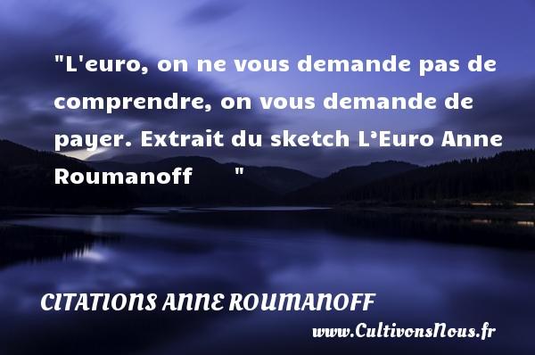 L euro, on ne vous demande pas de comprendre, on vous demande de payer.  Extrait du sketch L'Euro Anne Roumanoff    CITATIONS ANNE ROUMANOFF