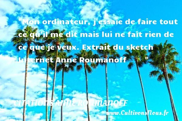 Citations Anne Roumanoff - Mon ordinateur, j essaie de faire tout ce qu il me dit mais lui ne fait rien de ce que je veux.  Extrait du sketch Internet Anne Roumanoff      CITATIONS ANNE ROUMANOFF