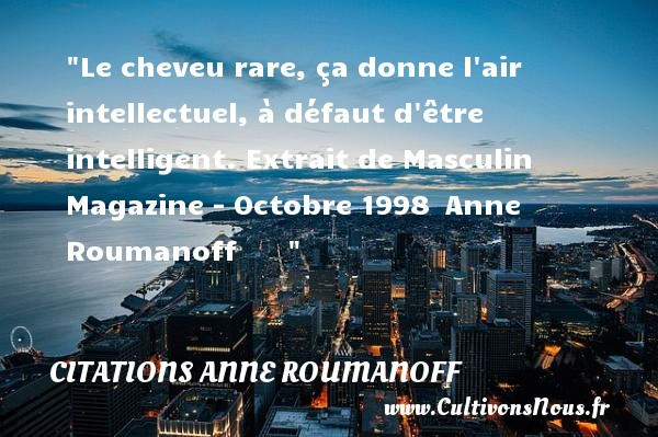 Citations Anne Roumanoff - Le cheveu rare, ça donne l air intellectuel, à défaut d être intelligent.  Extrait de Masculin Magazine - Octobre 1998  Anne Roumanoff         CITATIONS ANNE ROUMANOFF
