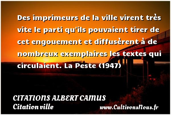 Des imprimeurs de la ville virent très vite le parti qu ils pouvaient tirer de cet engouement et diffusèrent à de nombreux exemplaires les textes qui circulaient.  La Peste (1947)  Citations de Albert Camus    CITATIONS ALBERT CAMUS - Citation ville