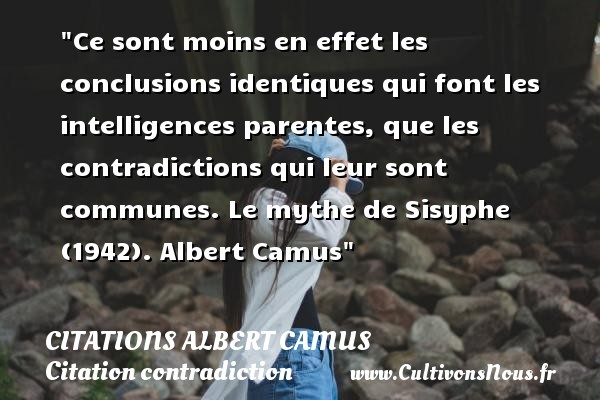 Citations Albert Camus - Citation contradiction - Ce sont moins en effet les conclusions identiques qui font les intelligences parentes, que les contradictions qui leur sont communes.  Le mythe de Sisyphe (1942). Albert Camus   Une citation sur la contradiction    CITATIONS ALBERT CAMUS