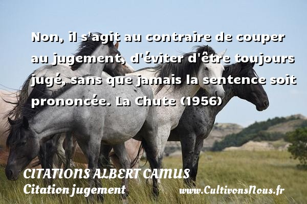 Citations Albert Camus - Citation jugement - Non, il s agit au contraire de couper au jugement, d éviter d être toujours jugé, sans que jamais la sentence soit prononcée.  La Chute (1956)   Une citation d Albert Camus   CITATIONS ALBERT CAMUS