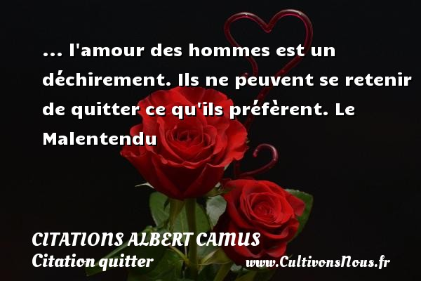 ... l amour des hommes est un déchirement. Ils ne peuvent se retenir de quitter ce qu ils préfèrent.  Le Malentendu  Citations de Albert Camus    CITATIONS ALBERT CAMUS - Citation quitter
