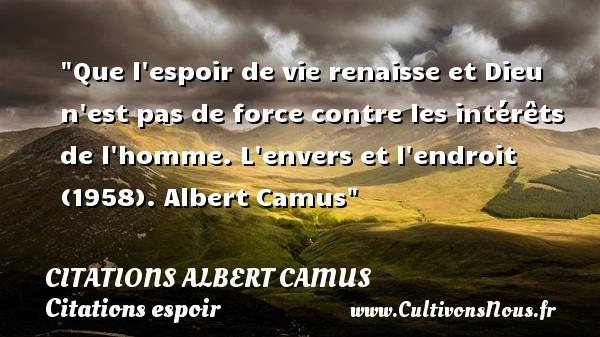 Citations Albert Camus - Citations espoir - Que l espoir de vie renaisse et Dieu n est pas de force contre les intérêts de l homme.  L envers et l endroit (1958). Albert Camus   Une citation sur l espoir   CITATIONS ALBERT CAMUS