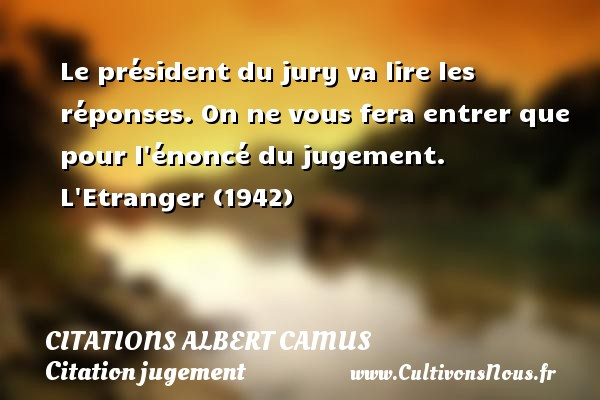 Citations Albert Camus - Citation jugement - Le président du jury va lire les réponses. On ne vous fera entrer que pour l énoncé du jugement.  L Etranger (1942)   Une citation d Albert Camus   CITATIONS ALBERT CAMUS